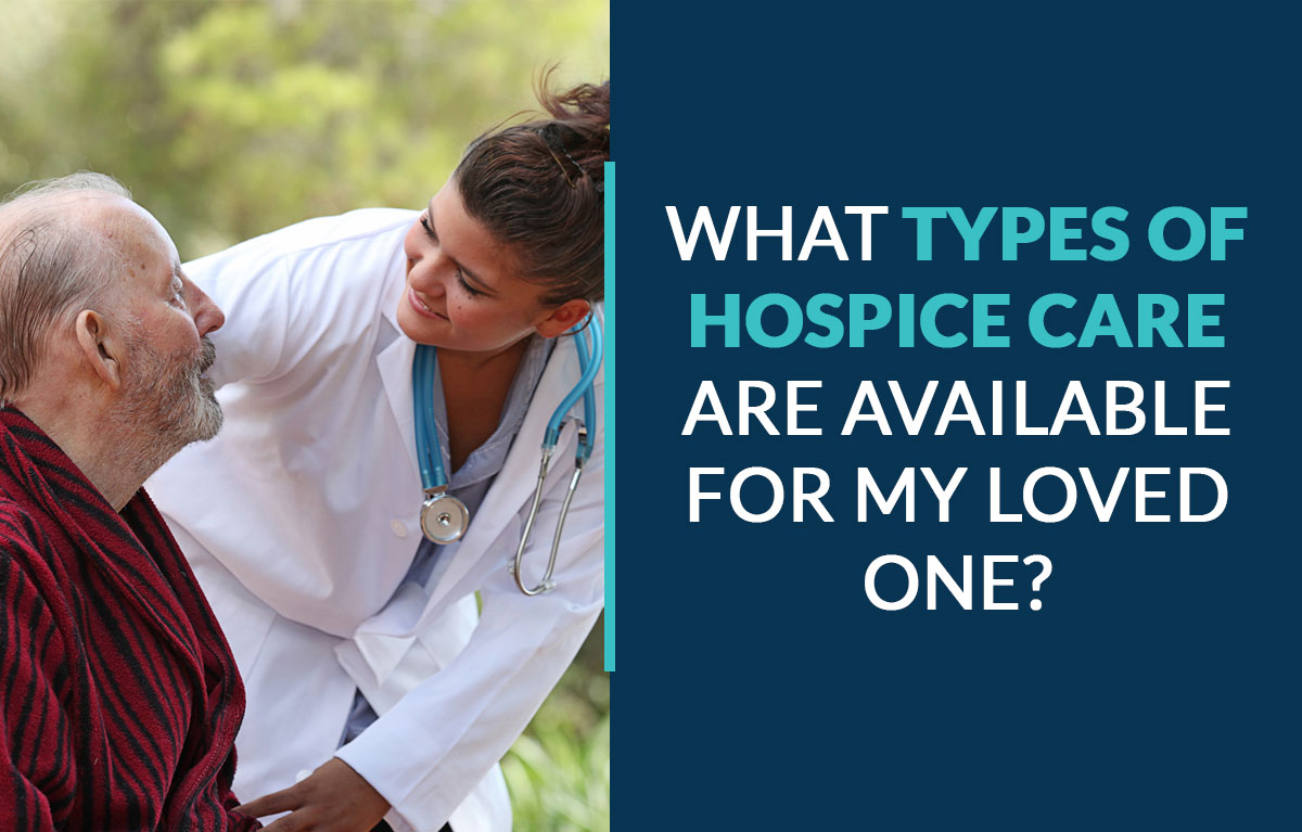What Types of Hospice Care Are Available for My Loved One?