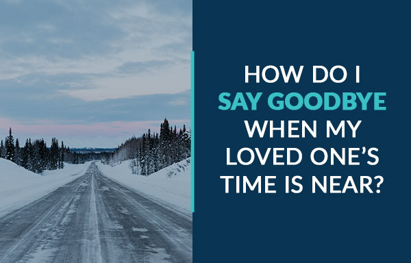how do I say goodbye when my loved one's time is near?